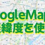 GoogleMap(グーグルマップ)で経緯度を使用して検索する方法